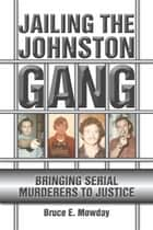 Jailing the Johnston Gang: Bringing Serial Murderers to Justice ebook by Bruce E. Mowday