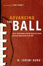 Advancing the Ball - Race, Reformation, and the Quest for Equal Coaching Opportunity in the NFL ebook by N. Jeremi Duru, Tony Dungy