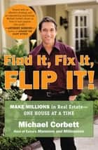 Find It, Fix It, Flip It! - Make Millions in Real Estate--One House at a Time ebook by Michael Corbett