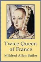 Twice Queen of France: Anne of Brittany ebook by Mildred Allen Butler