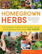 Homegrown Herbs - A Complete Guide to Growing, Using, and Enjoying More than 100 Herbs ebook by Kobo.Web.Store.Products.Fields.ContributorFieldViewModel