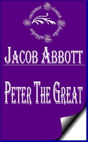 Peter the Great (Illustrated) ebook by Jacob Abbott