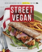 Street Vegan - Recipes and Dispatches from The Cinnamon Snail Food Truck ebook by Adam Sobel