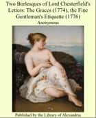 Two Burlesques of Lord Chesterfield's Letters: The Graces (1774), the Fine Gentleman's Etiquette (1776) ebook by Anonymous