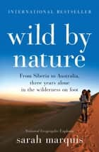 Wild by Nature - From Siberia to Australia, three years alone in the wilderness on foot ebook by Sarah Marquis