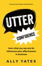 Utter Confidence: How what you say and do influences your effectiveness in business ebook by Ally Yates
