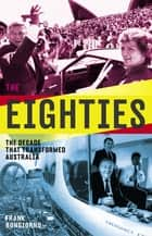 The Eighties - The Decade That Transformed Australia ebook by Frank Bongiorno
