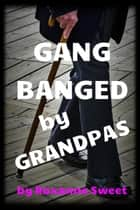 Gangbanged By Grandpas (Older/Younger Gangbang Erotica) ebook by Roxanne Sweet
