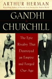 Gandhi & Churchill - The Epic Rivalry that Destroyed an Empire and Forged Our Age ebook by Arthur Herman