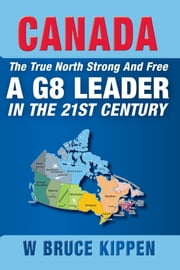 Canada The True North Strong And Free - A G8 Leader In The 21st Century ebook by W. Bruce Kippen
