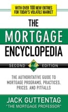The Mortgage Encyclopedia: The Authoritative Guide to Mortgage Programs, Practices, Prices and Pitfalls, Second Edition ebook by Jack Guttentag