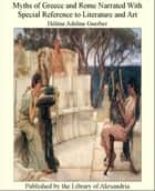 Myths of Greece and Rome Narrated With Special Reference to Literature and Art ebook by Guerber, Hélène Adeline