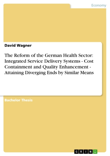 The Reform of the German Health Sector: Integrated Service Delivery Systems - Cost Containment and Quality Enhancement - Attaining Diverging Ends by Similar Means - Cost Containment and Quality Enhancement - Attaining Diverging Ends by Similar Means ebook by David Wagner