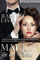 Maid For His Desire - A Sexy Billionaire Short Story from Steam Books ebook by Jeanette Lavia, Steam Books