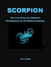 Scorpion: The True Story of a Woman's Victimization by the Medical Industry ebook by Kris West