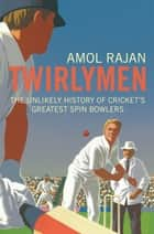 Twirlymen - The Unlikely History of Cricket's Greatest Spin Bowlers ebook by Amol Rajan