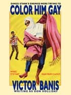 Color Him Gay - The Further Adventures of The Man from C.A.M.P. ebook by Victor J. Banis