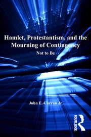 Hamlet, Protestantism, and the Mourning of Contingency - Not to Be ebook by John E. Curran Jr