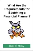 What are the Requirements for Becoming a Financial Planner? ebook by Dale Maley