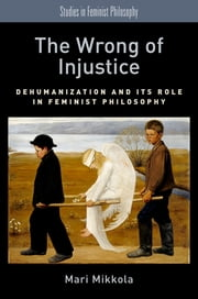The Wrong of Injustice - Dehumanization and its Role in Feminist Philosophy ebook by Mari Mikkola