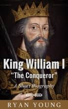 "King William I ""The Conqueror"": A Short Biography ebook by Ryan Young"
