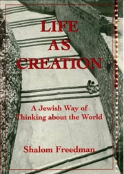Life As Creation - A Jewish Way of Thinking About the World ebook by Shalom Freedman