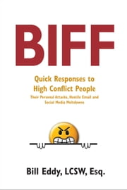 Biff - Quick Responses to High Conflict People, Their Personal Attacks, Hostile Email and Social Media Meltdowns ebook by Bill Eddy, LCSW, Esq.