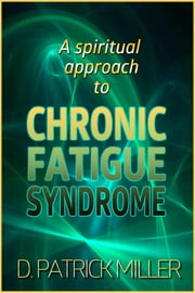 A Spiritual Approach to Chronic Fatigue Syndrome ebook by D. Patrick Miller
