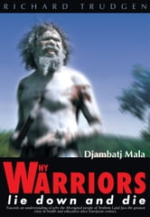 Why Warriors Lie Down and Die - Towards an Understanding of Why the Aboriginal People of Arnhem Land Face the Greatest Crisis in Health and Education Since European Contact- Djambatj Mala ebook by Richard Trudgen