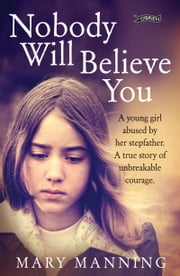 Nobody Will Believe You - A Story of Unbreakable Courage ebook by Mary Manning,Nicola Pierce