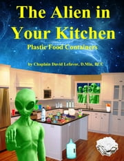 The Alien in Your Kitchen - Dangerous Plastic Food Containers ebook by David Lefavor