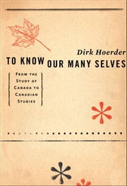 To Know Our Many Selves: From the Study of Canada to Canadian Studies ebook by Dirk Hoerder