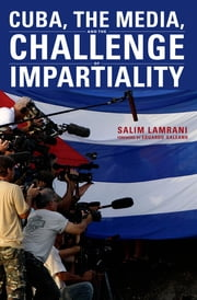 Cuba, the Media, and the Challenge of Impartiality ebook by Salim Lamrani
