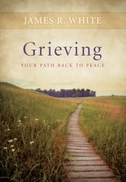 Grieving - Our Path Back to Peace ebook by James R. White