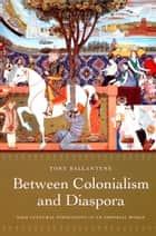 Between Colonialism and Diaspora - Sikh Cultural Formations in an Imperial World ebook by Tony Ballantyne