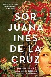 Sor Juana Inés de la Cruz: Selected Works ebook by Juana Inés de la Cruz,Edith Grossman,Julia Alvarez