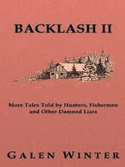 Backlash II: More Tales Told by Hunters, Fishermen and Other Damned Liars ebook by Galen Winter