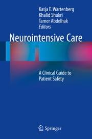 Neurointensive Care - A Clinical Guide to Patient Safety ebook by Khalid Shukri,Tamer Abdelhak,Katja E. Wartenberg
