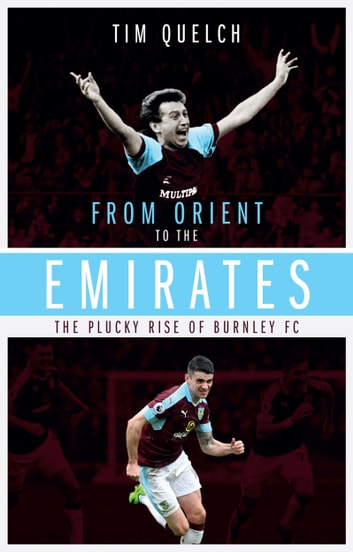 From Orient to the Emirates - The Plucky Rise of Burnley FC ebook by Tim Quench