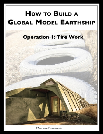 How to Build a Global Model Earthship Operation I: Tire Work 電子書籍 by Michael Reynolds