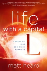Life with a Capital L - Embracing Your God-Given Humanity ebook by Matt Heard