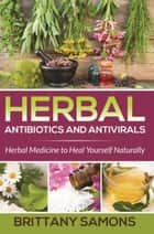 Herbal Antibiotics and Antivirals - Herbal Medicine to Heal Yourself Naturally ebook by Brittany Samons