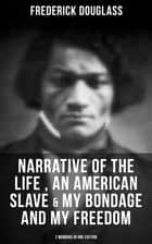 FREDERICK DOUGLASS: Narrative of the Life of Frederick Douglass, an American Slave & My Bondage and My Freedom (2 Memoirs in One Edition) - Autobiographies of an American Slave, Freedom Fighter & Statesman ebook by Frederick Douglass