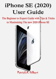 iPhone SE (2020) User Guide - The Beginner to Expert Guide with Tips & Tricks to Maximizing The new 2020 iPhone SE ebook by Patrick A. Gilbert
