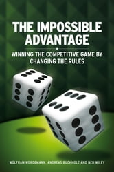 The Impossible Advantage - Winning the Competitive Game by Changing the Rules ebook by Ned Wiley,Wolfram Wördemann,Andreas Buchholz
