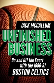 Unfinished Business - On and Off the Court with the 1990-91 Boston Celtics ebook by Jack McCallum