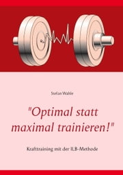 """Optimal statt maximal trainieren!"" - Krafttraining mit der ILB-Methode ebook by Stefan Wahle"
