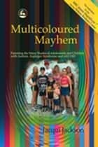 Multicoloured Mayhem - Parenting the Many Shades of Adolescents and Children with Autism, Asperger Syndrome and AD/HD ebook by Jacqui Jackson