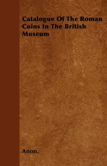 Catalogue Of The Roman Coins In The British Museum ebook by Anon.