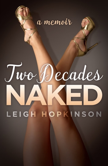 Two Decades Naked - A true story of dancing, dreams and desire ebook by Leigh Hopkinson